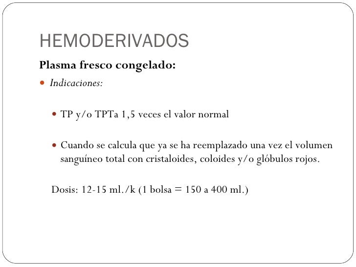 HEMODERIVADOS <ul><li>Plasma fresco congelado: </li></ul><ul><li>Indicaciones: </li></ul><ul><ul><li>TP y/o TPTa 1,5 veces...