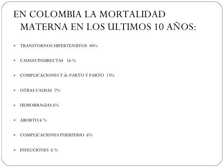<ul><li>EN COLOMBIA LA MORTALIDAD MATERNA EN LOS ULTIMOS 10 AÑOS: </li></ul><ul><li>TRANSTORNOS HIPERTENSIVOS  40% </li></...