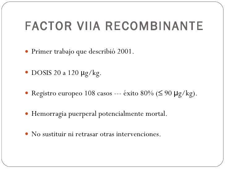 FACTOR VIIA RECOMBINANTE <ul><li>Primer trabajo que describió 2001. </li></ul><ul><li>DOSIS 20 a 120  μ g/kg. </li></ul><u...