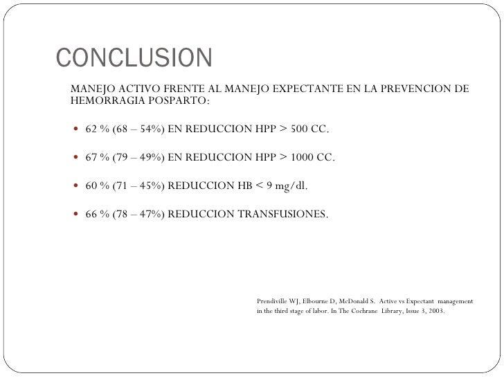 CONCLUSION <ul><li>MANEJO ACTIVO FRENTE AL MANEJO EXPECTANTE EN LA PREVENCION DE HEMORRAGIA POSPARTO: </li></ul><ul><ul><l...