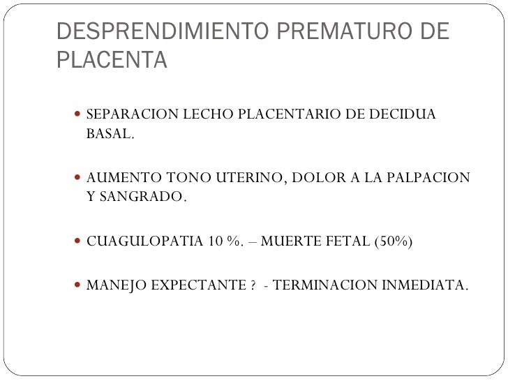 DESPRENDIMIENTO PREMATURO DE PLACENTA <ul><ul><li>SEPARACION LECHO PLACENTARIO DE DECIDUA BASAL. </li></ul></ul><ul><ul><l...
