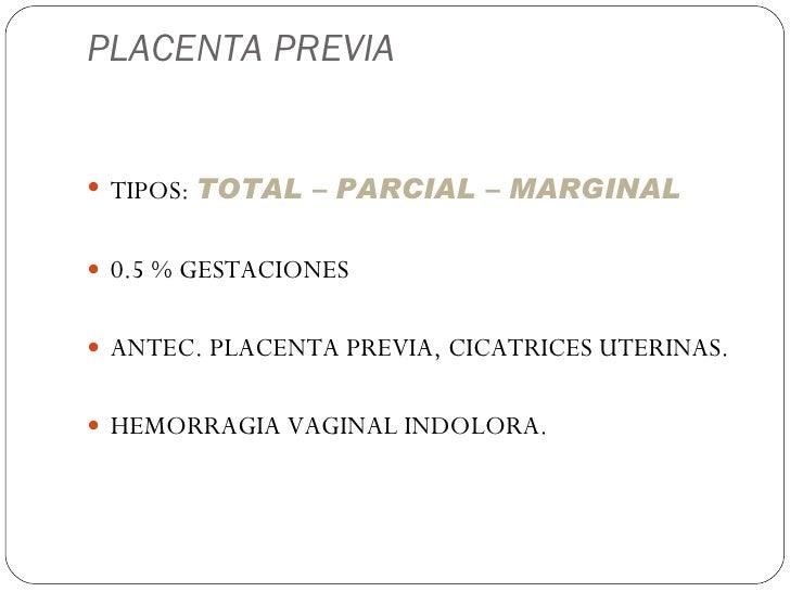 PLACENTA PREVIA <ul><li>TIPOS:  TOTAL – PARCIAL – MARGINAL </li></ul><ul><li>0.5 % GESTACIONES </li></ul><ul><li>ANTEC. PL...