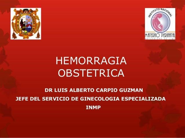 HEMORRAGIA  OBSTETRICA  DR LUIS ALBERTO CARPIO GUZMAN  JEFE DEL SERVICIO DE GINECOLOGIA ESPECIALIZADA  INMP