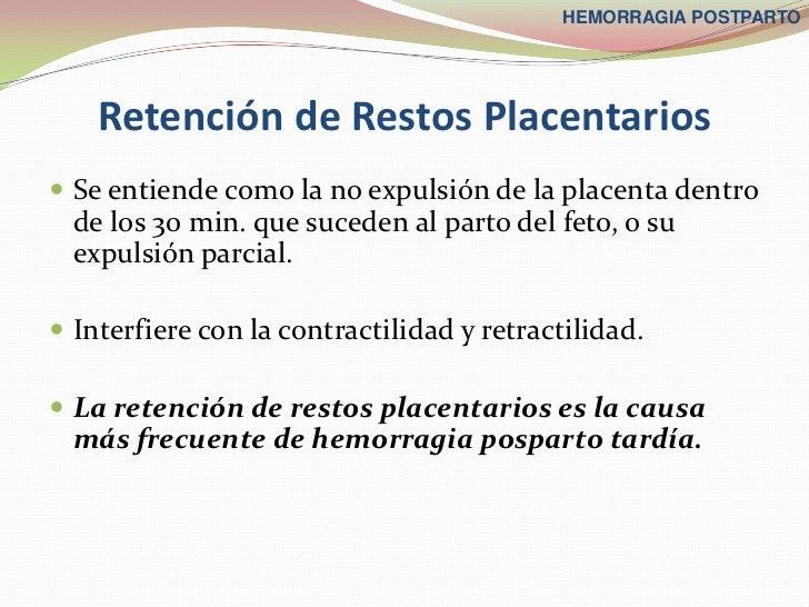 HEMORRAGIA POSTPARTO    Retención de Restos Placentarios Se entiende como la no expulsión de la placenta dentro  de los 3...