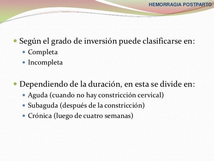 HEMORRAGIA POSTPARTO Según el grado de inversión puede clasificarse en:   Completa   Incompleta Dependiendo de la dura...
