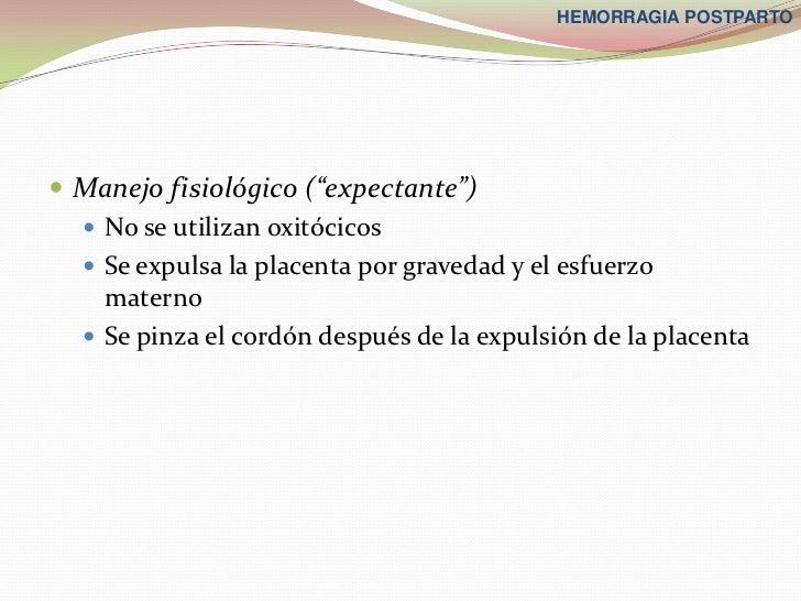 "HEMORRAGIA POSTPARTO Manejo fisiológico (""expectante"")   No se utilizan oxitócicos   Se expulsa la placenta por graveda..."