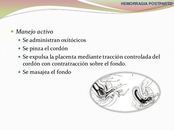 HEMORRAGIA POSTPARTO Manejo activo   Se administran oxitócicos   Se pinza el cordón   Se expulsa la placenta mediante ...