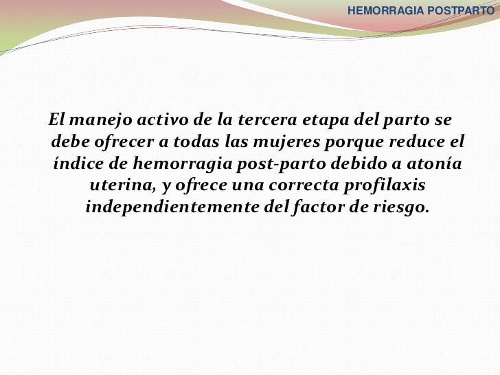 HEMORRAGIA POSTPARTOEl manejo activo de la tercera etapa del parto sedebe ofrecer a todas las mujeres porque reduce elíndi...