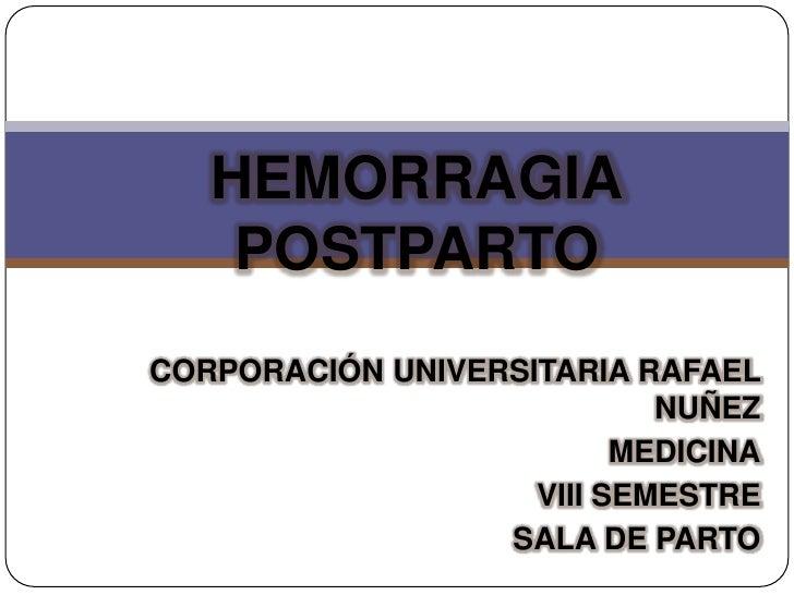 HEMORRAGIA    POSTPARTOCORPORACIÓN UNIVERSITARIA RAFAEL                            NUÑEZ                          MEDICINA...