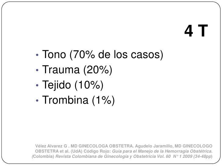 4T • Tono (70% de los casos) • Trauma (20%) • Tejido (10%) • Trombina (1%)  Vélez Alvarez G . MD GINECOLOGA OBSTETRA. Agud...