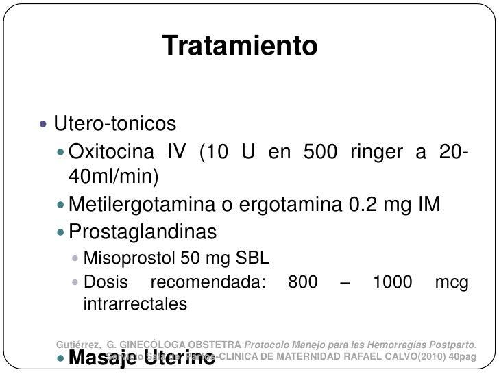 Tratamiento Utero-tonicos  Oxitocina IV (10 U en 500 ringer a 20-   40ml/min)  Metilergotamina o ergotamina 0.2 mg IM ...