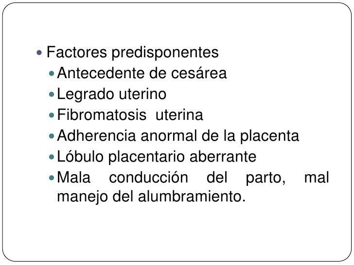  Factores predisponentes  Antecedente de cesárea  Legrado uterino  Fibromatosis uterina  Adherencia anormal de la pla...