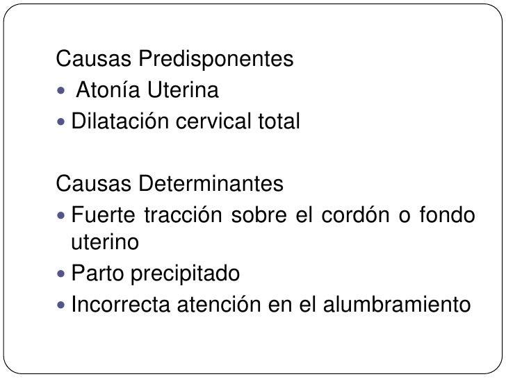 Causas Predisponentes Atonía Uterina Dilatación cervical totalCausas Determinantes Fuerte tracción sobre el cordón o fo...