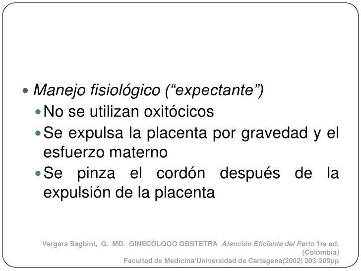 """ Manejo fisiológico (""""expectante"""")  No se utilizan oxitócicos  Se expulsa la placenta por gravedad y el   esfuerzo mate..."""
