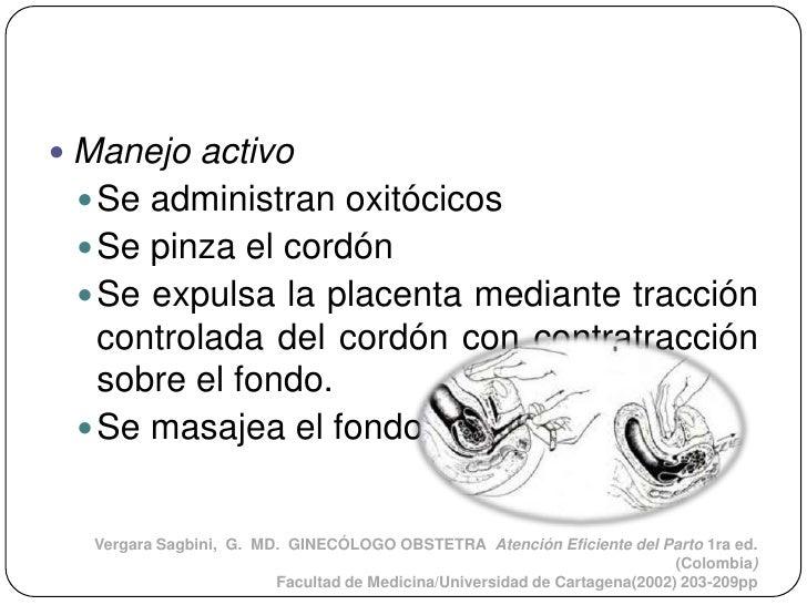  Manejo activo  Se administran oxitócicos  Se pinza el cordón  Se expulsa la placenta mediante tracción   controlada d...