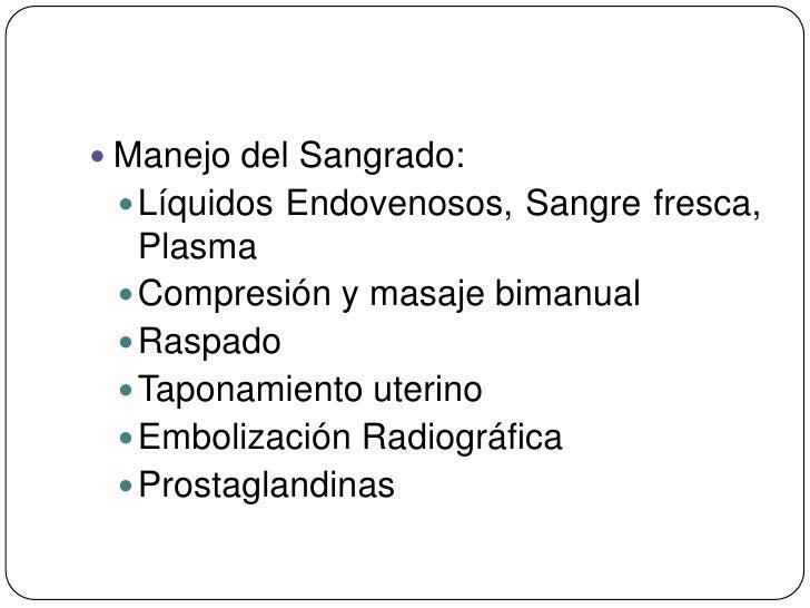  Manejo del Sangrado:  Líquidos Endovenosos, Sangre fresca,   Plasma  Compresión y masaje bimanual  Raspado  Taponami...