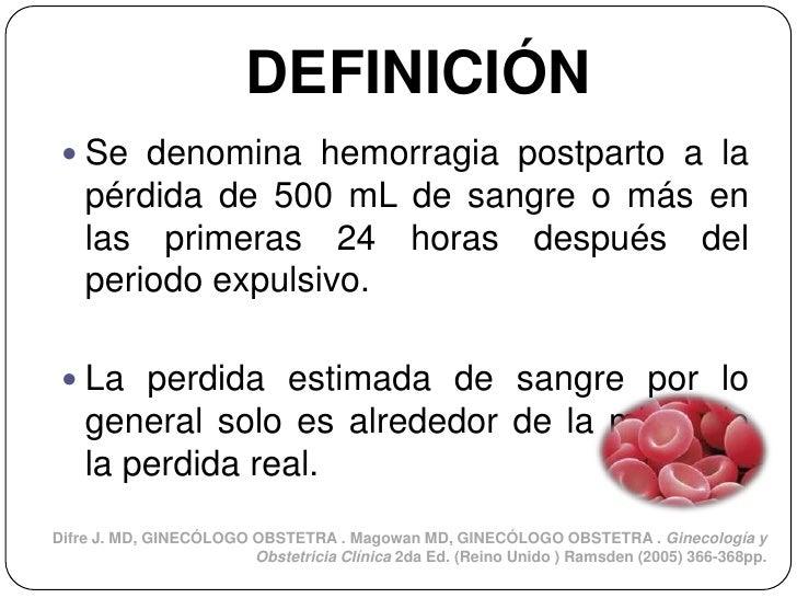DEFINICIÓN  Se denomina hemorragia postparto a la    pérdida de 500 mL de sangre o más en    las primeras 24 horas despué...