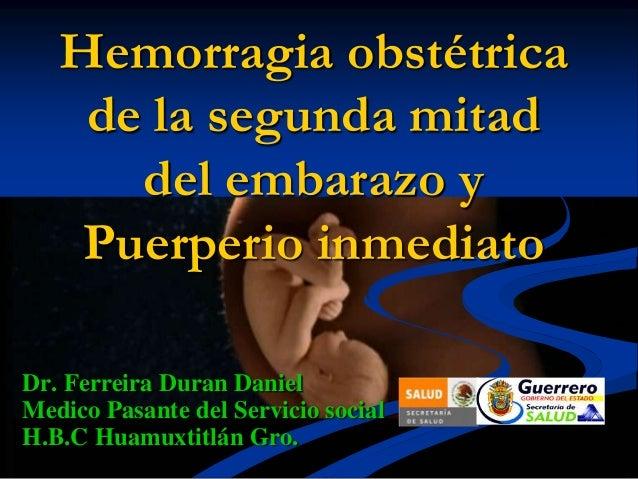 Hemorragia obstétrica de la segunda mitad del embarazo y Puerperio inmediato Dr. Ferreira Duran Daniel Medico Pasante del ...