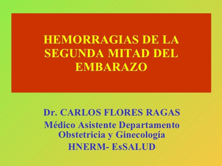 HEMORRAGIAS DE LA SEGUNDA MITAD DEL EMBARAZO Dr. CARLOS FLORES RAGAS Médico Asistente Departamento Obstetricia y Ginecolog...