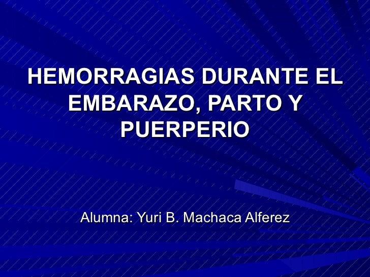 HEMORRAGIAS DURANTE EL EMBARAZO, PARTO Y PUERPERIO Alumna: Yuri B. Machaca Alferez