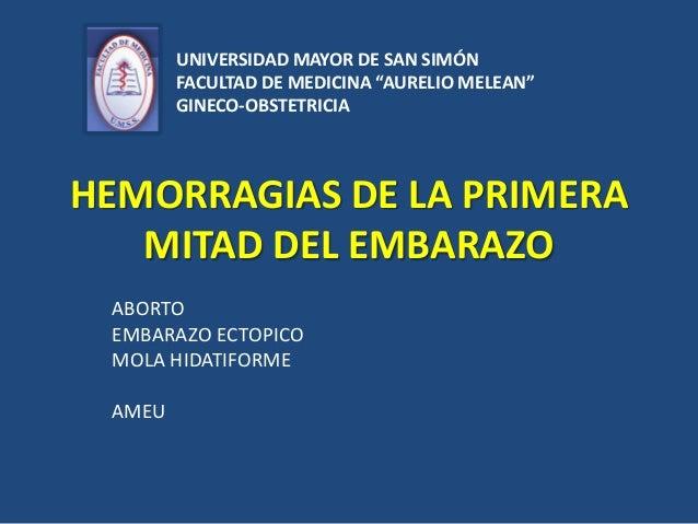 HEMORRAGIAS DE LA PRIMERAMITAD DEL EMBARAZOABORTOEMBARAZO ECTOPICOMOLA HIDATIFORMEAMEUUNIVERSIDAD MAYOR DE SAN SIMÓNFACULT...