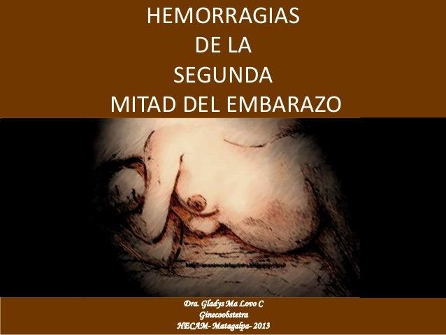 HEMORRAGIAS       DE LA     SEGUNDAMITAD DEL EMBARAZO      Dra. Gladys Ma Lovo C          Ginecoobstetra     HECAM- Mataga...