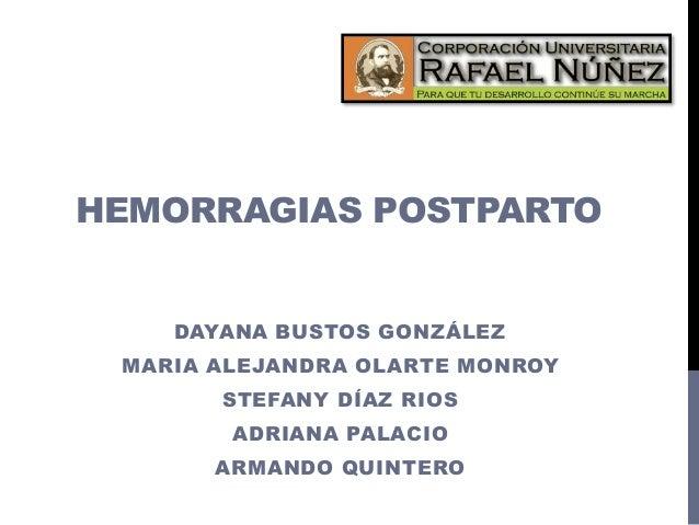 HEMORRAGIAS POSTPARTO DAYANA BUSTOS GONZÁLEZ MARIA ALEJANDRA OLARTE MONROY STEFANY DÍAZ RIOS ADRIANA PALACIO ARMANDO QUINT...