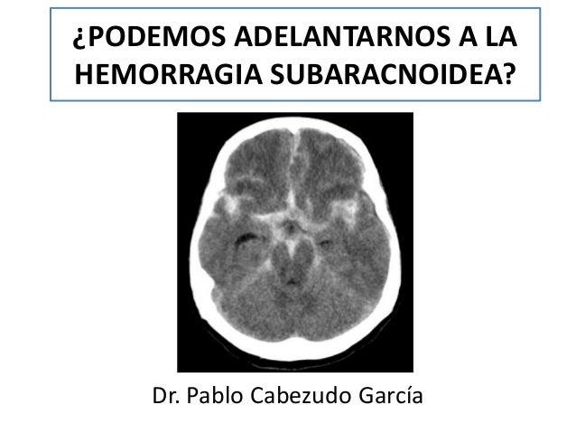¿PODEMOS ADELANTARNOS A LA HEMORRAGIA SUBARACNOIDEA? Dr. Pablo Cabezudo García