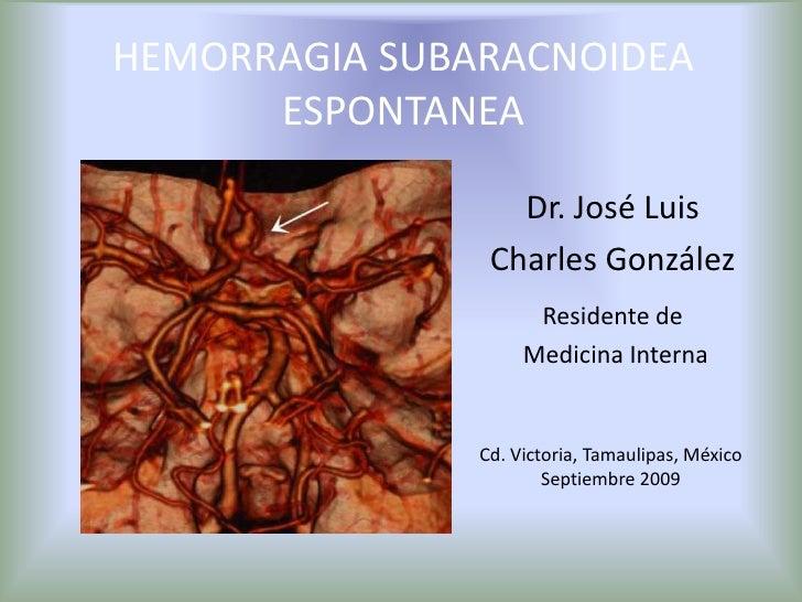 HEMORRAGIA SUBARACNOIDEA ESPONTANEA<br />Dr. José Luis<br />Charles González<br />Residente de<br /> Medicina Interna<br /...