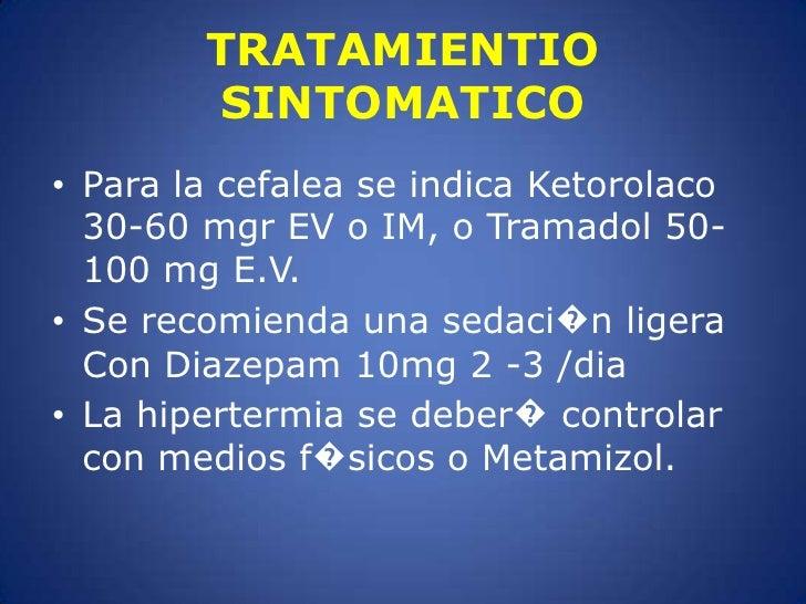 TRATAMIENTIO SINTOMATICO<br />Para la cefalea se indica Ketorolaco 30-60 mgr EV o IM, o Tramadol 50-100 mg E.V.<br />Se re...