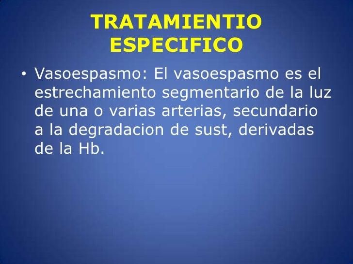 TRATAMIENTIO ESPECIFICO<br />Vasoespasmo: El vasoespasmo es el estrechamiento segmentario de la luz de una o varias arteri...