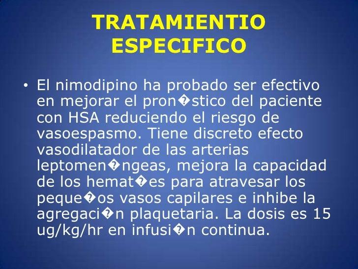 El nimodipino ha probado ser efectivo en mejorar el pron�stico del paciente con HSA reduciendo el riesgo de vasoespasmo. T...