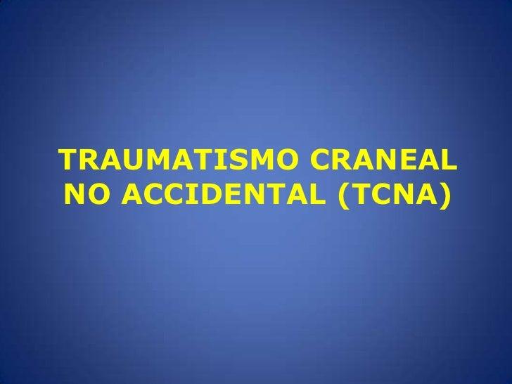 TRAUMATISMO CRANEAL NO ACCIDENTAL (TCNA)<br />