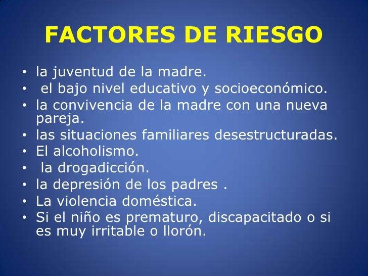 FACTORES DE RIESGO<br />la juventud de la madre.<br />el bajo nivel educativo y socioeconómico. <br />la convivencia de la...