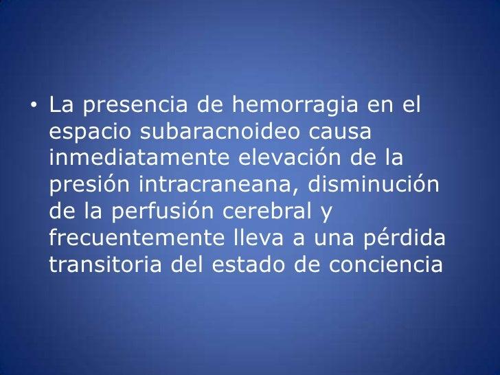 La presencia de hemorragia en el espacio subaracnoideocausa inmediatamente elevación de la presión intracraneana, disminuc...