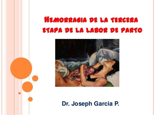 HEMORRAGIA DE LA TERCERA ETAPA DE LA LABOR DE PARTO  Dr. Joseph Garcia P.
