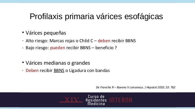 Profilaxis primaria várices esofágicas• Várices pequeñas- Alto riesgo: Marcas rojas o Child C – deben recibir BBNS- Bajo r...