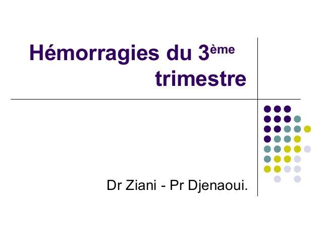 Hémorragies du 3       ème           trimestre       Dr Ziani - Pr Djenaoui.