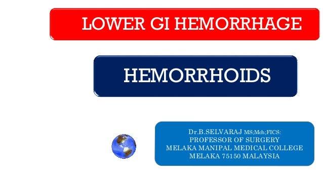 LOWER GI HEMORRHAGE HEMORRHOIDS Dr.B.SELVARAJ MS;Mch;FICS: PROFESSOR OF SURGERY MELAKA MANIPAL MEDICAL COLLEGE MELAKA 7515...