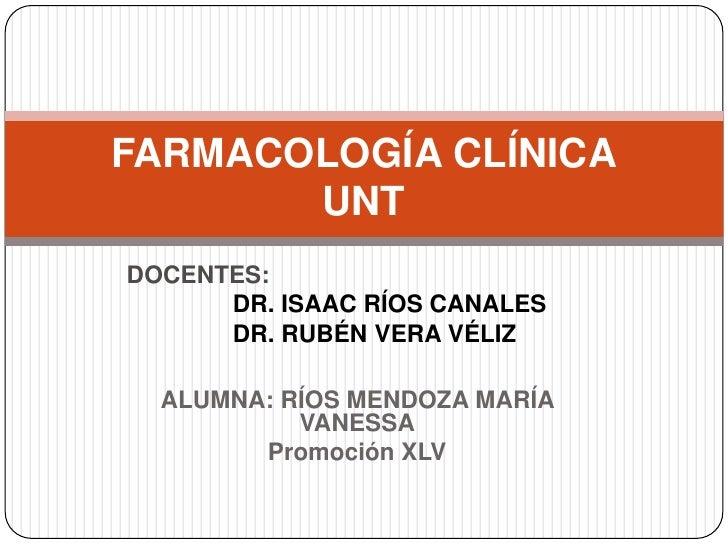 ALUMNA: RÍOS MENDOZA MARÍA VANESSA<br />Promoción XLV<br />FARMACOLOGÍA CLÍNICAUNT<br />DOCENTES:<br />     DR. ISAAC RÍO...