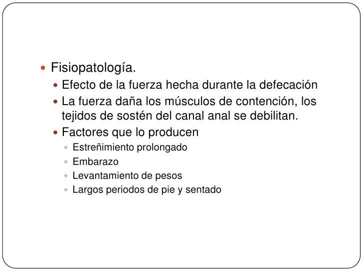 Fisiopatología.<br />Efecto de la fuerza hecha durante la defecación<br />La fuerza daña los músculos de contención, los t...