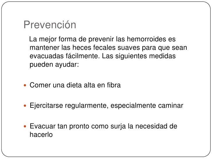 Prevención<br />   La mejor forma de prevenir las hemorroides es mantener las heces fecales suaves para que sean evacuadas...
