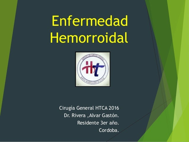Enfermedad Hemorroidal Cirugía General HTCA 2016 Dr. Rivera ,Alvar Gastón. Residente 3er año. Cordoba.