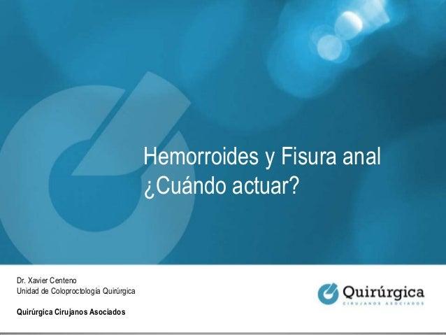 Hemorroides y Fisura anal ¿Cuándo actuar? Dr. Xavier Centeno Unidad de Coloproctología Quirúrgica Quirúrgica Cirujanos Aso...