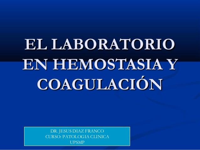 EL LABORATORIOEL LABORATORIO EN HEMOSTASIA YEN HEMOSTASIA Y COAGULACIÓNCOAGULACIÓN DR. JESUS DIAZ FRANCO CURSO: PATOLOGIA ...