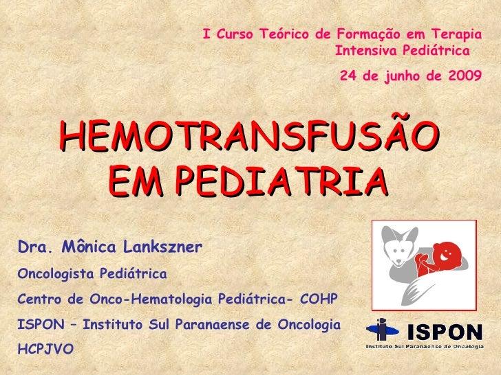 I Curso Teórico de Formação em Terapia Intensiva Pediátrica  24 de junho de 2009 HEMOTRANSFUSÃO EM PEDIATRIA Dra. Mônica L...