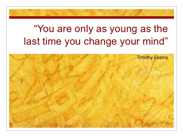"""You are only as young as thelast time you change your mind""                       - Timothy Learny"