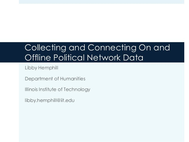 Collecting and Connecting On and Offline Political Network Data Libby Hemphill Department of Humanities Illinois Institute...
