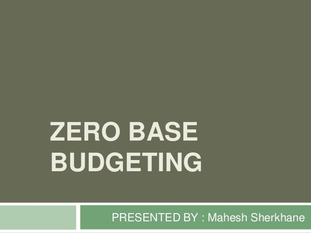 ZERO BASE BUDGETING PRESENTED BY : Mahesh Sherkhane
