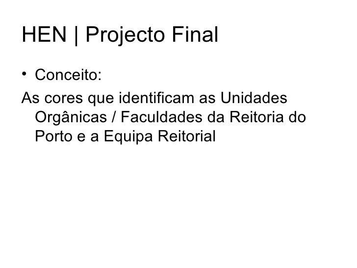 HEN | Projecto Final <ul><li>Conceito: </li></ul><ul><li>As cores que identificam as Unidades Orgânicas / Faculdades da Re...